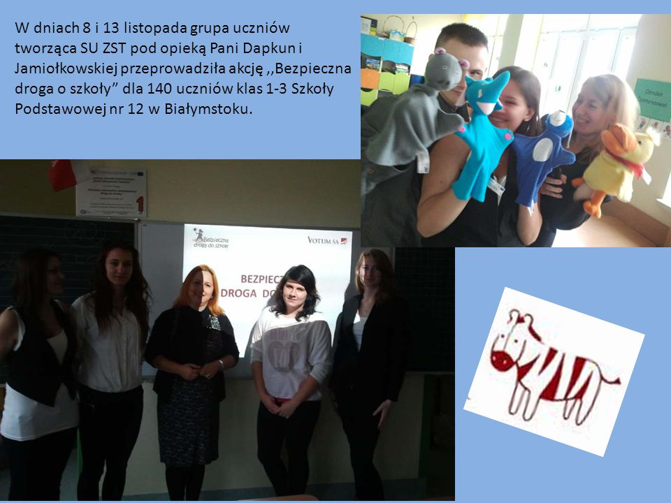 W dniach 8 i 13 listopada grupa uczniów tworząca SU ZST pod opieką Pani Dapkun i Jamiołkowskiej przeprowadziła akcję,,Bezpieczna droga o szkoły dla 140 uczniów klas 1-3 Szkoły Podstawowej nr 12 w Białymstoku.