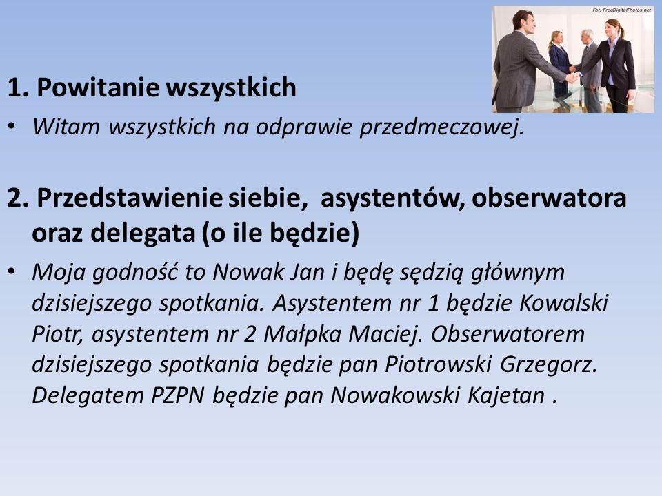 1. Powitanie wszystkich Witam wszystkich na odprawie przedmeczowej. 2. Przedstawienie siebie, asystentów, obserwatora oraz delegata (o ile będzie) Moj