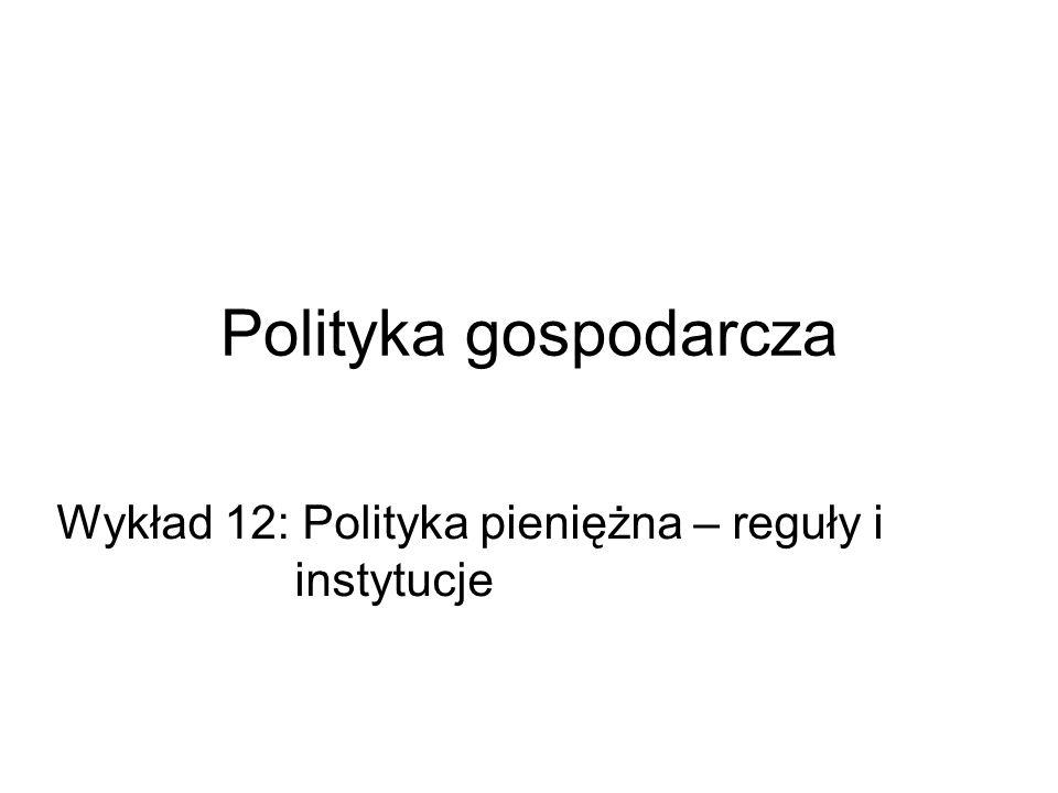 Polityka gospodarcza Wykład 12: Polityka pieniężna – reguły i instytucje
