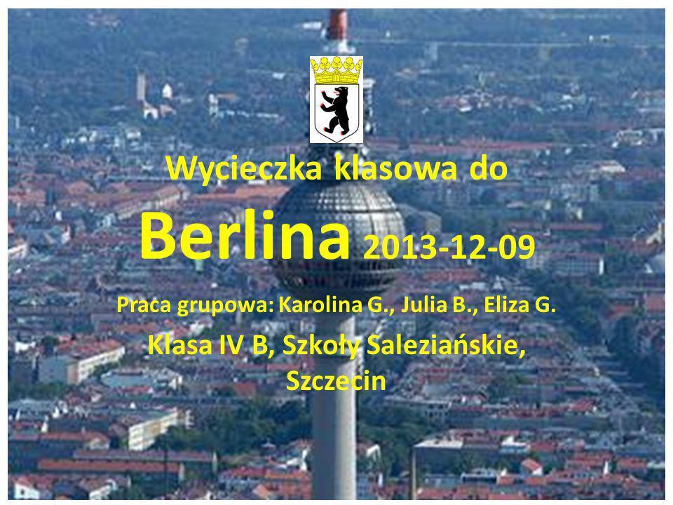 Wycieczka klasowa do Berlina 2013-12-09 Praca grupowa: Karolina G., Julia B., Eliza G. Klasa IV B, Szkoły Saleziańskie, Szczecin