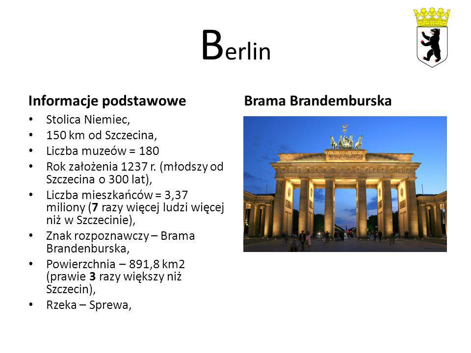 B erlin Informacje podstawowe Stolica Niemiec, 150 km od Szczecina, Liczba muzeów = 180 Rok założenia 1237 r. (młodszy od Szczecina o 300 lat), Liczba