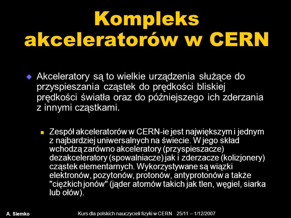 Kurs dla polskich nauczycieli fizyki w CERN 25/11 – 1/12/2007 A. Siemko Kompleks akceleratorów w CERN  Akceleratory są to wielkie urządzenia służące