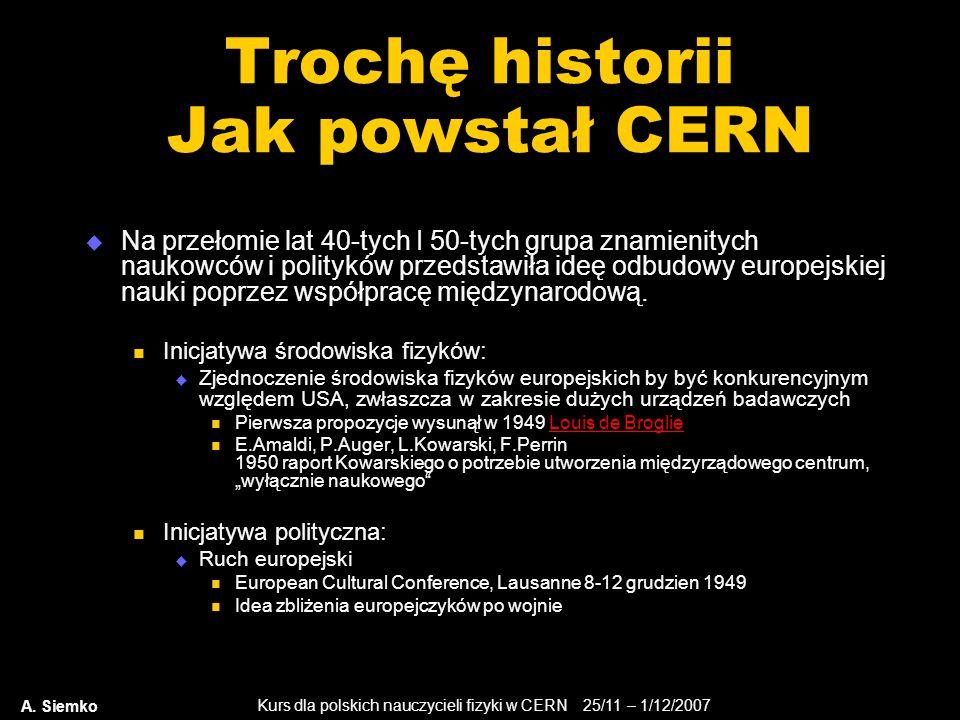 Kurs dla polskich nauczycieli fizyki w CERN 25/11 – 1/12/2007 A. Siemko Trochę historii Jak powstał CERN  Na przełomie lat 40-tych I 50-tych grupa zn