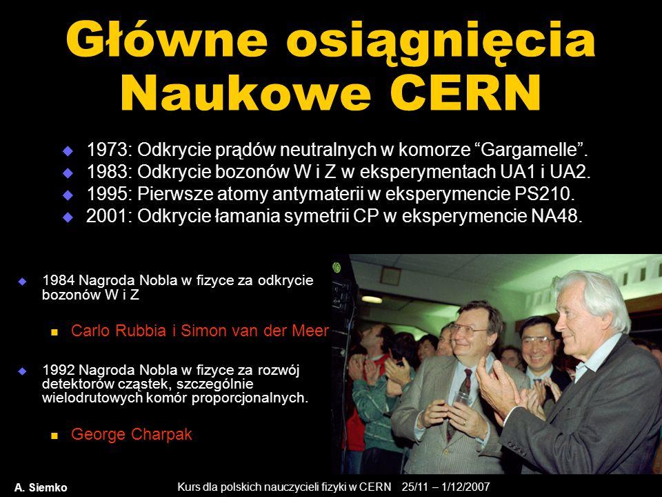 Kurs dla polskich nauczycieli fizyki w CERN 25/11 – 1/12/2007 A. Siemko Główne osiągnięcia Naukowe CERN  1973: Odkrycie prądów neutralnych w komorze