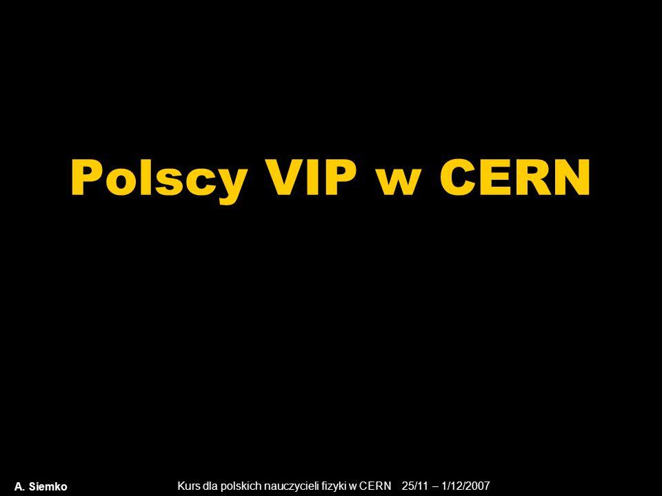 Kurs dla polskich nauczycieli fizyki w CERN 25/11 – 1/12/2007 Polscy VIP w CERN A. Siemko