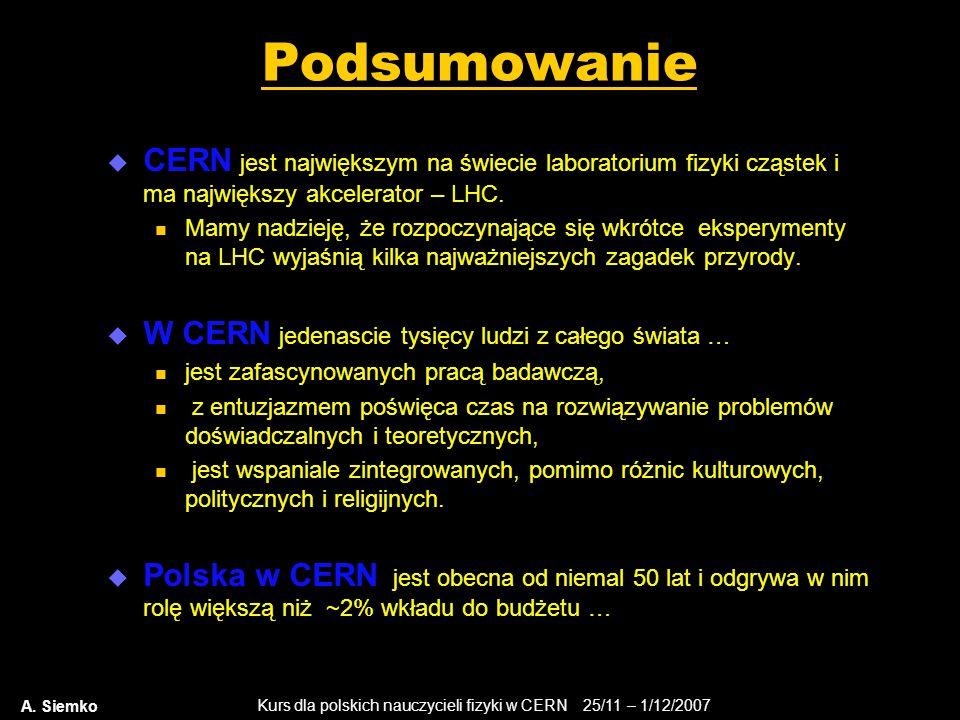 Kurs dla polskich nauczycieli fizyki w CERN 25/11 – 1/12/2007 A. Siemko Podsumowanie  CERN jest największym na świecie laboratorium fizyki cząstek i