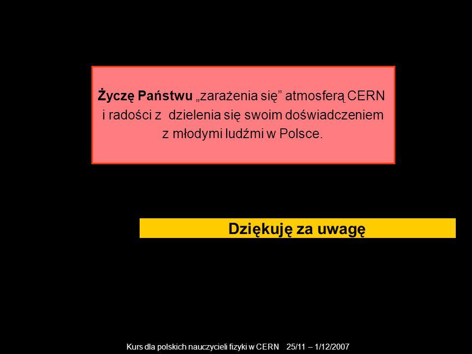 """Kurs dla polskich nauczycieli fizyki w CERN 25/11 – 1/12/2007 Dziękuję za uwagę Życzę Państwu """"zarażenia się"""" atmosferą CERN i radości z dzielenia się"""