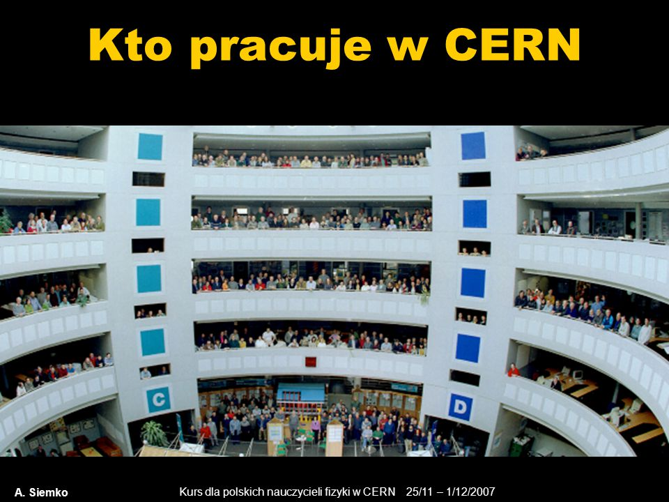 Kurs dla polskich nauczycieli fizyki w CERN 25/11 – 1/12/2007 A. Siemko Kto pracuje w CERN