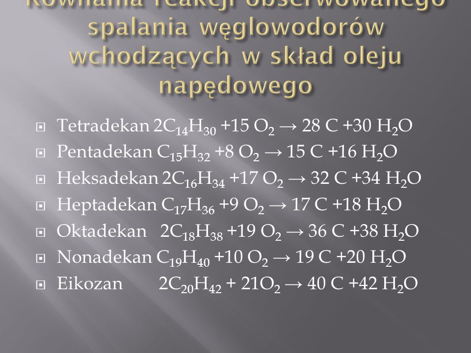  Tetradekan 2C 14 H 30 +15 O 2 → 28 C +30 H 2 O  Pentadekan C 15 H 32 +8 O 2 → 15 C +16 H 2 O  Heksadekan 2C 16 H 34 +17 O 2 → 32 C +34 H 2 O  Heptadekan C 17 H 36 +9 O 2 → 17 C +18 H 2 O  Oktadekan 2C 18 H 38 +19 O 2 → 36 C +38 H 2 O  Nonadekan C 19 H 40 +10 O 2 → 19 C +20 H 2 O  Eikozan 2C 20 H 42 + 21O 2 → 40 C +42 H 2 O