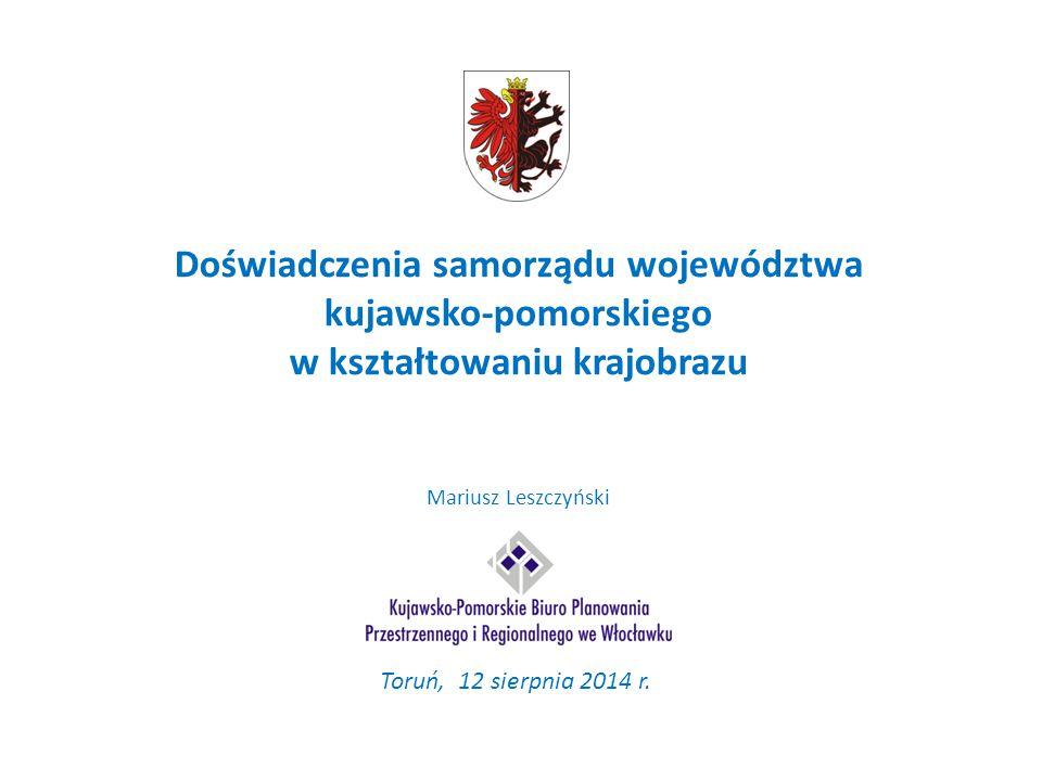 Doświadczenia samorządu województwa kujawsko-pomorskiego w kształtowaniu krajobrazu Mariusz Leszczyński Toruń, 12 sierpnia 2014 r.