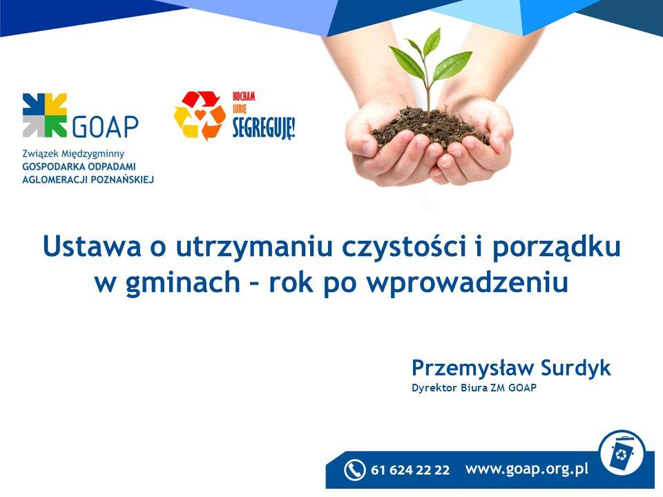 Przemysław Surdyk Dyrektor Biura ZM GOAP Ustawa o utrzymaniu czystości i porządku w gminach – rok po wprowadzeniu