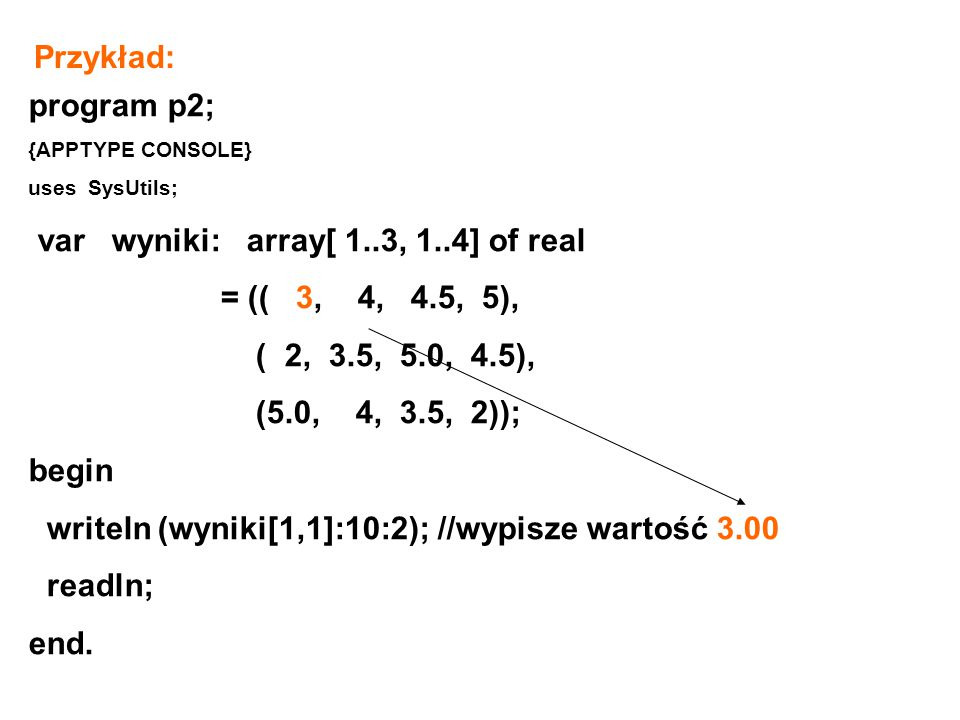 program p2; {APPTYPE CONSOLE} uses SysUtils; var wyniki: array[ 1..3, 1..4] of real = (( 3, 4, 4.5, 5), ( 2, 3.5, 5.0, 4.5), (5.0, 4, 3.5, 2)); begin