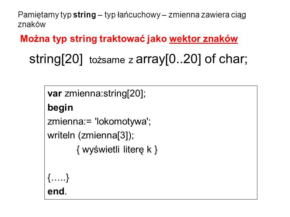 Pamiętamy typ string – typ łańcuchowy – zmienna zawiera ciąg znaków var zmienna:string[20]; begin zmienna:= 'lokomotywa'; writeln (zmienna[3]); { wyśw