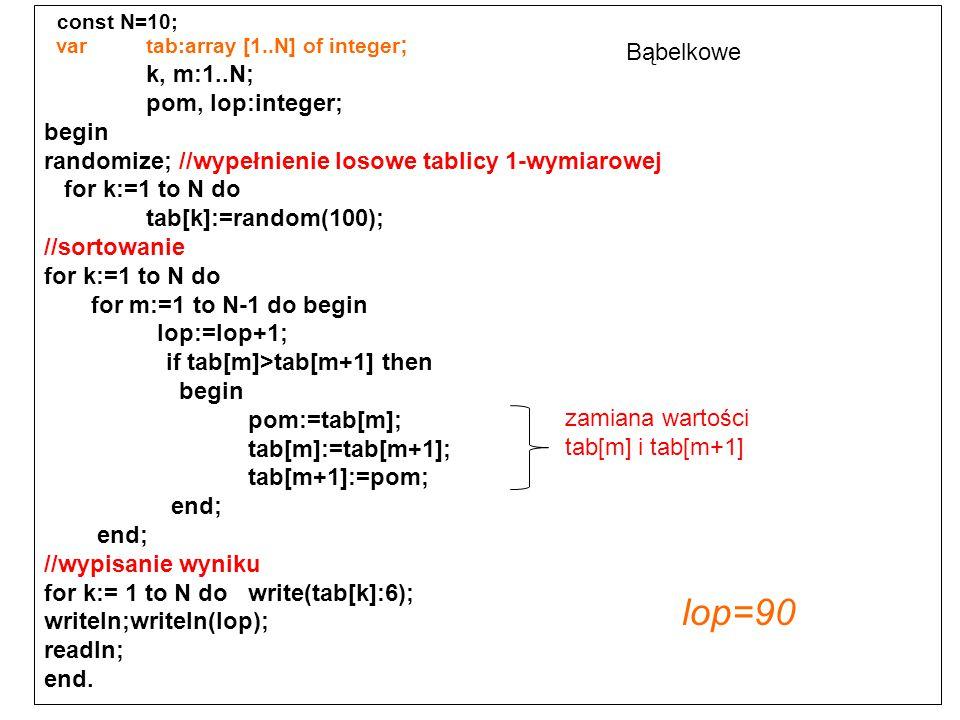 const N=10; var tab:array [1..N] of integer ; k, m:1..N; pom, lop:integer; begin randomize; //wypełnienie losowe tablicy 1-wymiarowej for k:=1 to N do