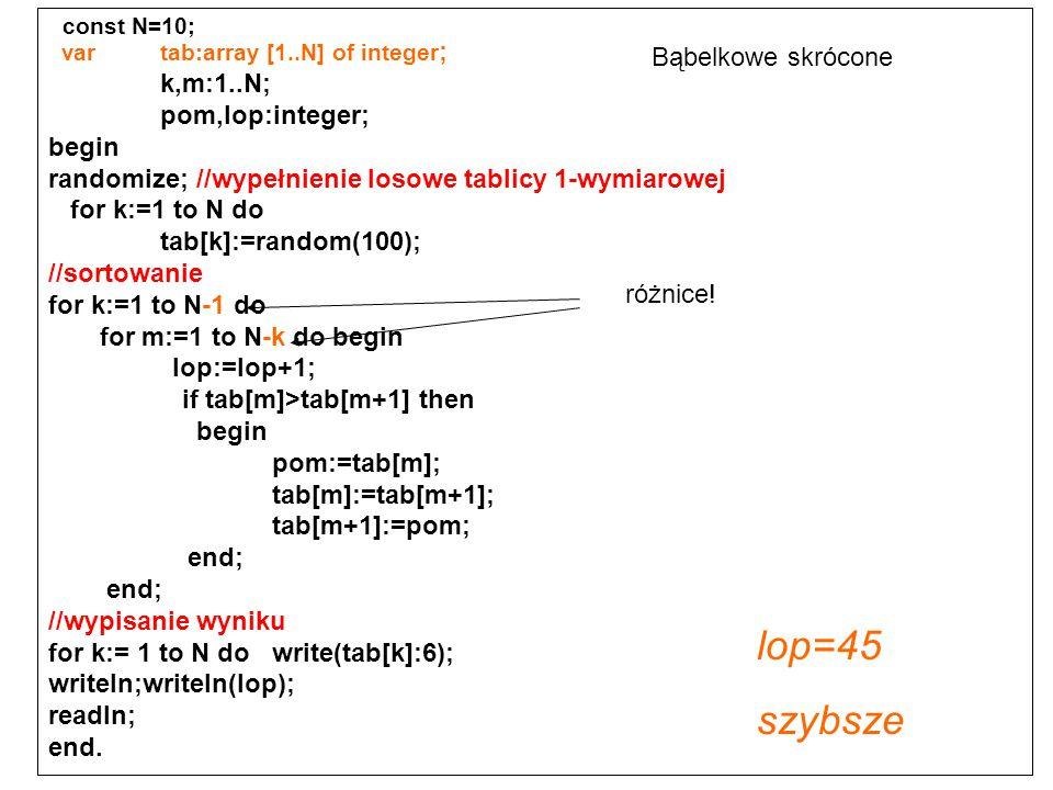const N=10; var tab:array [1..N] of integer ; k,m:1..N; pom,lop:integer; begin randomize; //wypełnienie losowe tablicy 1-wymiarowej for k:=1 to N do t