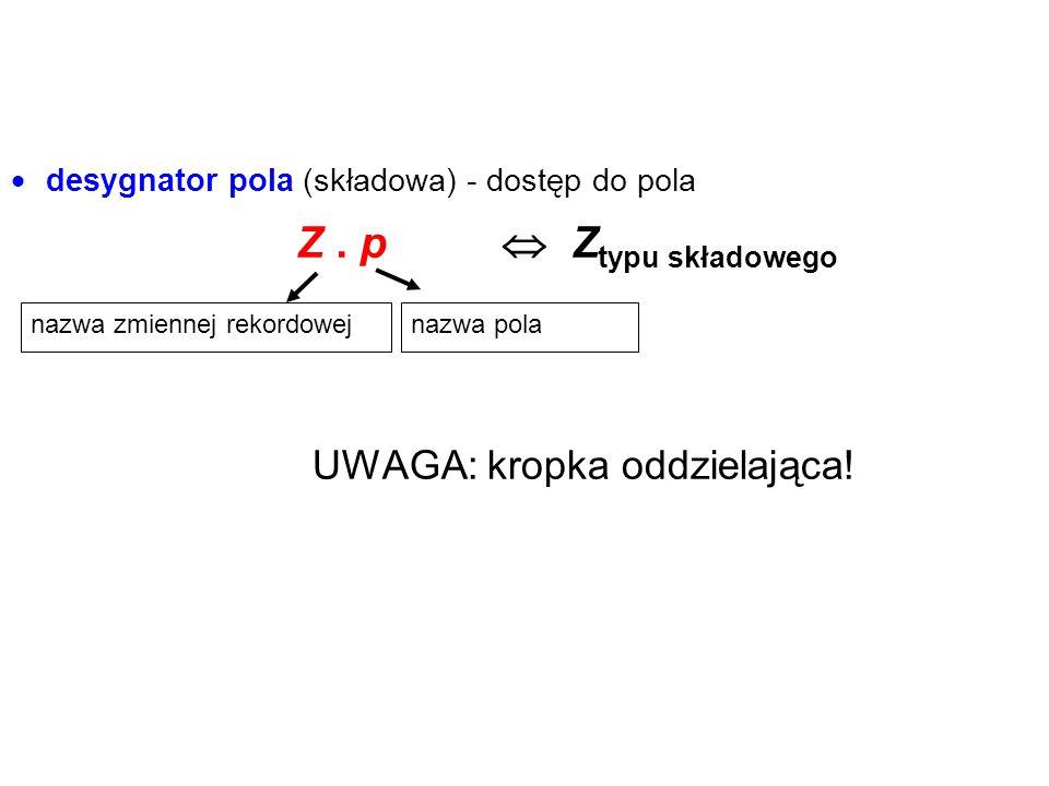  desygnator pola (składowa) - dostęp do pola Z. p nazwa pola  Z typu składowego nazwa zmiennej rekordowej UWAGA: kropka oddzielająca!