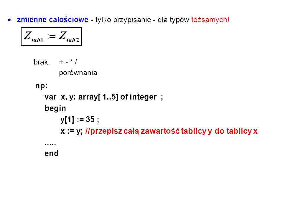  zmienne całościowe - tylko przypisanie - dla typów tożsamych! brak:+ - * / porównania np: var x, y: array[ 1..5] of integer ; begin y[1] := 35 ; x :