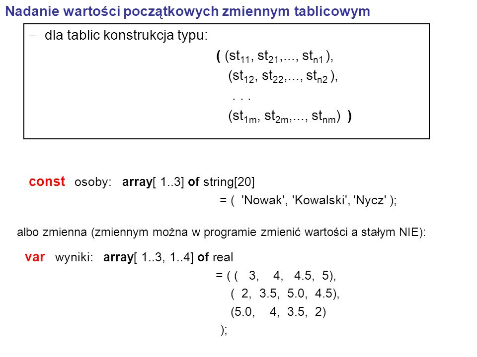program p2; {APPTYPE CONSOLE} uses SysUtils; var wyniki: array[ 1..3, 1..4] of real = (( 3, 4, 4.5, 5), ( 2, 3.5, 5.0, 4.5), (5.0, 4, 3.5, 2)); begin writeln (wyniki[1,1]:10:2); //wypisze wartość 3.00 readln; end.