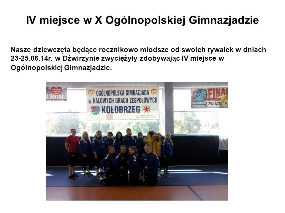 IV miejsce w X Ogólnopolskiej Gimnazjadzie Nasze dziewczęta będące rocznikowo młodsze od swoich rywalek w dniach 23-25.06.14r.
