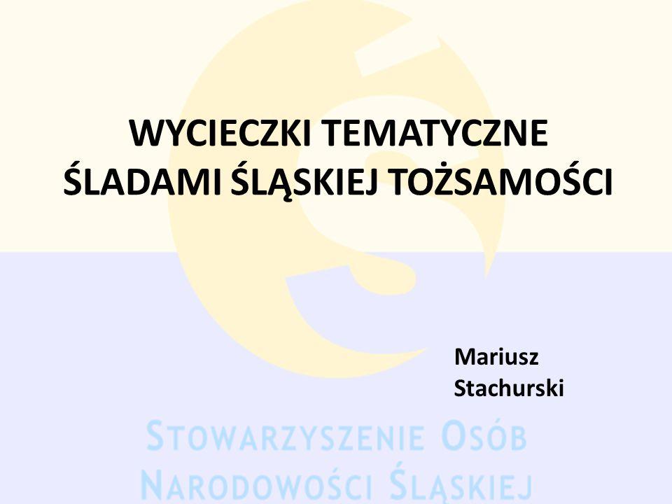 WYCIECZKI TEMATYCZNE ŚLADAMI ŚLĄSKIEJ TOŻSAMOŚCI Mariusz Stachurski