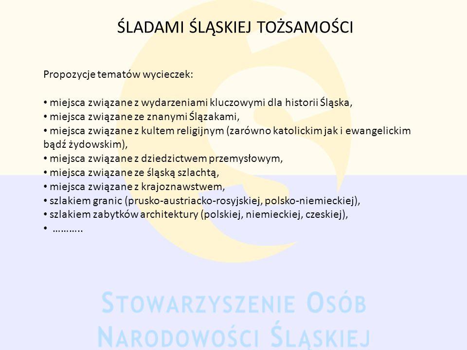 ŚLADAMI ŚLĄSKIEJ TOŻSAMOŚCI Propozycje tematów wycieczek: miejsca związane z wydarzeniami kluczowymi dla historii Śląska, miejsca związane ze znanymi