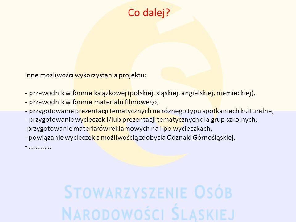 Co dalej? Inne możliwości wykorzystania projektu: - przewodnik w formie książkowej (polskiej, śląskiej, angielskiej, niemieckiej), - przewodnik w form