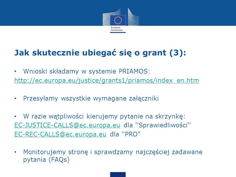 Jak skutecznie ubiegać się o grant (3): Wnioski składamy w systemie PRIAMOS: http://ec.europa.eu/justice/grants1/priamos/index_en.htm Przesyłamy wszystkie wymagane załączniki W razie wątpliwości kierujemy pytanie na skrzynkę: EC-JUSTICE-CALLS@ec.europa.euEC-JUSTICE-CALLS@ec.europa.eu dla Sprawiedliwości EC-REC-CALLS@ec.europa.euEC-REC-CALLS@ec.europa.eu dla PRO Monitorujemy stronę i sprawdzamy najczęściej zadawane pytania (FAQs)