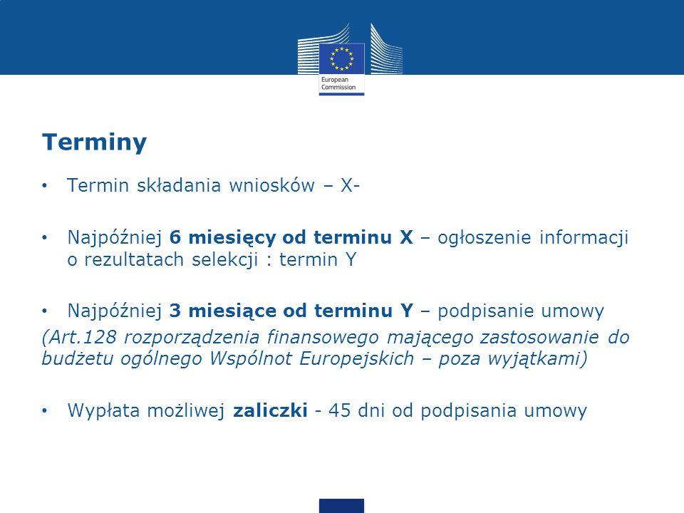 Terminy Termin składania wniosków – X- Najpóźniej 6 miesięcy od terminu X – ogłoszenie informacji o rezultatach selekcji : termin Y Najpóźniej 3 miesiące od terminu Y – podpisanie umowy (Art.128 rozporządzenia finansowego mającego zastosowanie do budżetu ogólnego Wspólnot Europejskich – poza wyjątkami) Wypłata możliwej zaliczki - 45 dni od podpisania umowy
