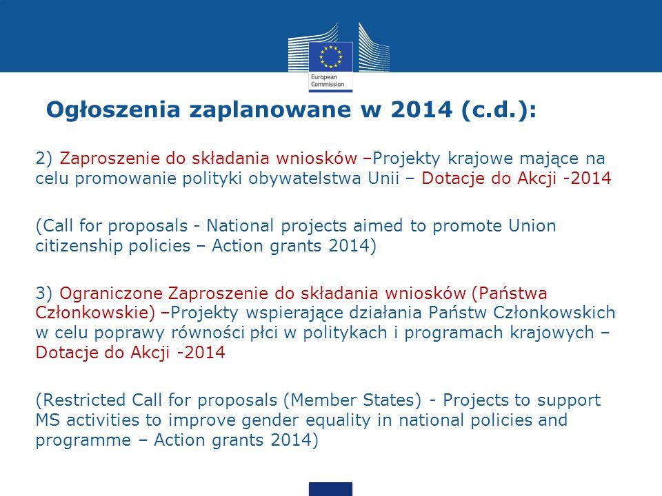 2) Zaproszenie do składania wniosków –Projekty krajowe mające na celu promowanie polityki obywatelstwa Unii – Dotacje do Akcji -2014 (Call for proposals - National projects aimed to promote Union citizenship policies – Action grants 2014) 3) Ograniczone Zaproszenie do składania wniosków (Państwa Członkowskie) –Projekty wspierające działania Państw Członkowskich w celu poprawy równości płci w politykach i programach krajowych – Dotacje do Akcji -2014 (Restricted Call for proposals (Member States) - Projects to support MS activities to improve gender equality in national policies and programme – Action grants 2014) Ogłoszenia zaplanowane w 2014 (c.d.):