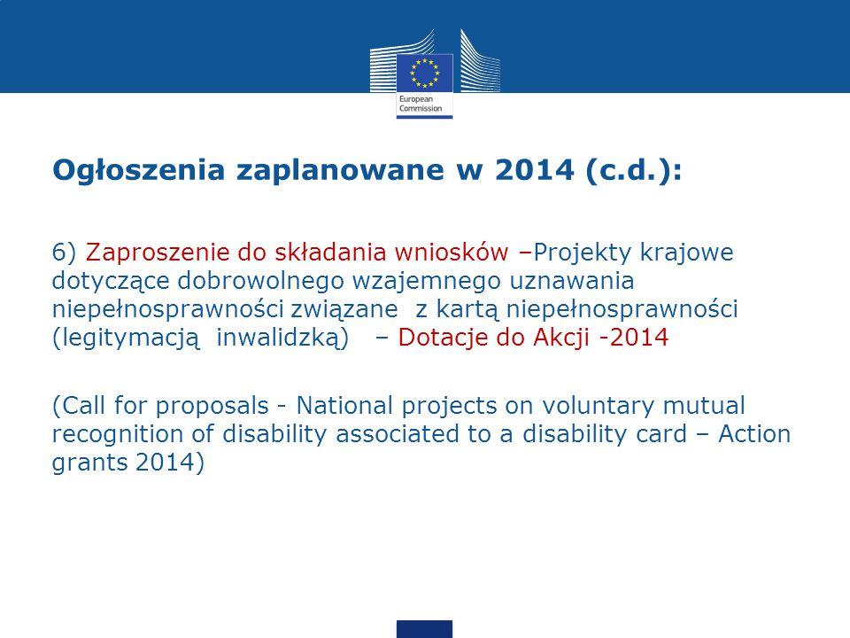Ogłoszenia zaplanowane w 2014 (c.d.): 6) Zaproszenie do składania wniosków –Projekty krajowe dotyczące dobrowolnego wzajemnego uznawania niepełnosprawności związane z kartą niepełnosprawności (legitymacją inwalidzką) – Dotacje do Akcji -2014 (Call for proposals - National projects on voluntary mutual recognition of disability associated to a disability card – Action grants 2014)