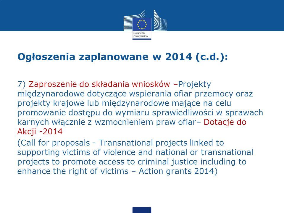 Ogłoszenia zaplanowane w 2014 (c.d.): 7) Zaproszenie do składania wniosków –Projekty międzynarodowe dotyczące wspierania ofiar przemocy oraz projekty krajowe lub międzynarodowe mające na celu promowanie dostępu do wymiaru sprawiedliwości w sprawach karnych włącznie z wzmocnieniem praw ofiar– Dotacje do Akcji -2014 (Call for proposals - Transnational projects linked to supporting victims of violence and national or transnational projects to promote access to criminal justice including to enhance the right of victims – Action grants 2014)