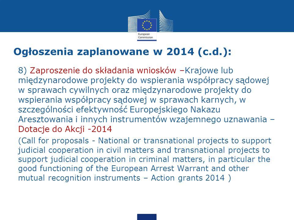 Ogłoszenia zaplanowane w 2014 (c.d.): 8) Zaproszenie do składania wniosków –Krajowe lub międzynarodowe projekty do wspierania współpracy sądowej w sprawach cywilnych oraz międzynarodowe projekty do wspierania współpracy sądowej w sprawach karnych, w szczególności efektywność Europejskiego Nakazu Aresztowania i innych instrumentów wzajemnego uznawania – Dotacje do Akcji -2014 ( Call for proposals - National or transnational projects to support judicial cooperation in civil matters and transnational projects to support judicial cooperation in criminal matters, in particular the good functioning of the European Arrest Warrant and other mutual recognition instruments – Action grants 2014 )