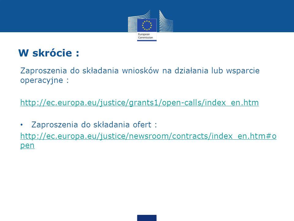 W skrócie : Zaproszenia do składania wniosków na działania lub wsparcie operacyjne : http://ec.europa.eu/justice/grants1/open-calls/index_en.htm Zaproszenia do składania ofert : http://ec.europa.eu/justice/newsroom/contracts/index_en.htm#o pen