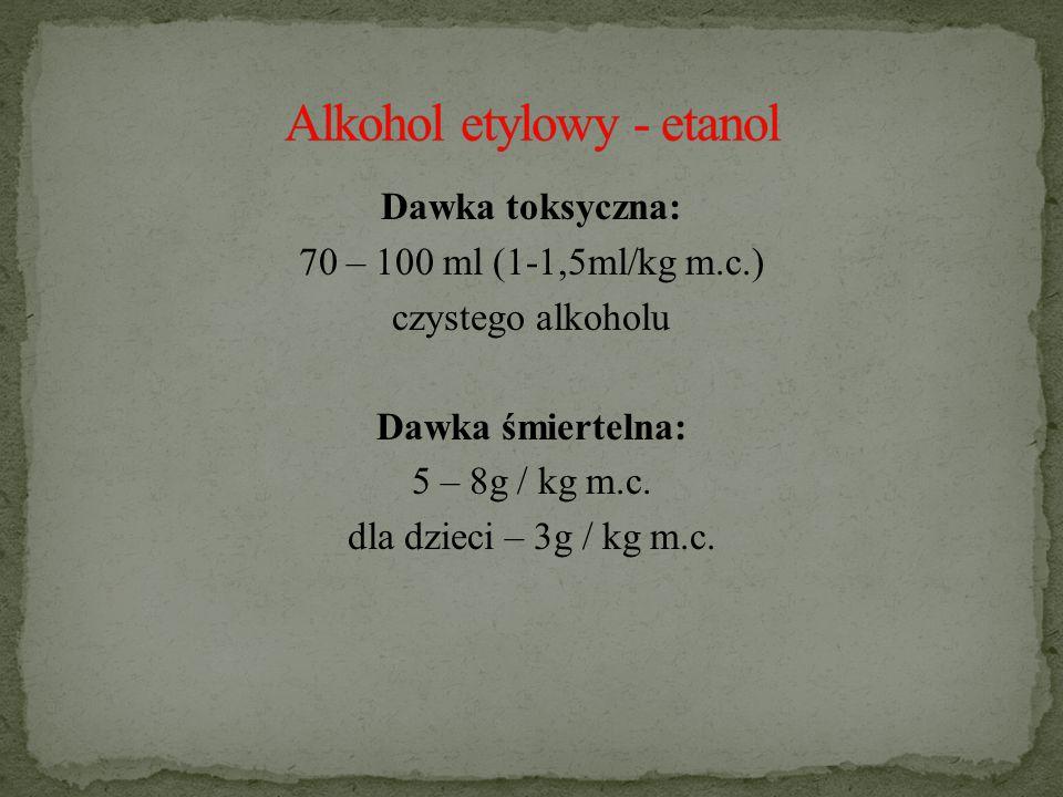 Dawka toksyczna: 70 – 100 ml (1-1,5ml/kg m.c.) czystego alkoholu Dawka śmiertelna: 5 – 8g / kg m.c.