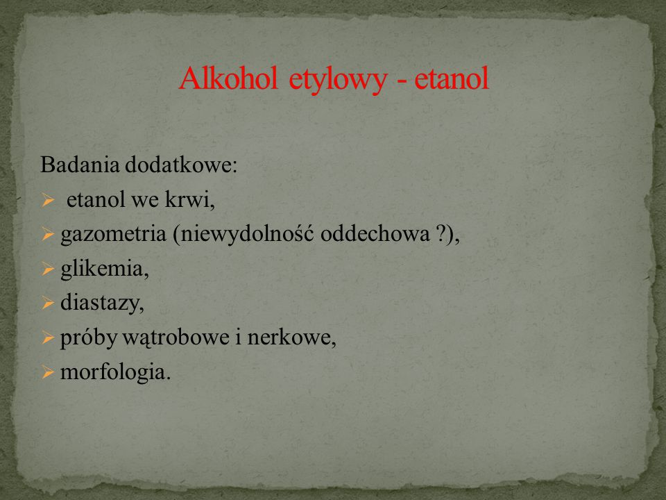 Badania dodatkowe:  etanol we krwi,  gazometria (niewydolność oddechowa ?),  glikemia,  diastazy,  próby wątrobowe i nerkowe,  morfologia.