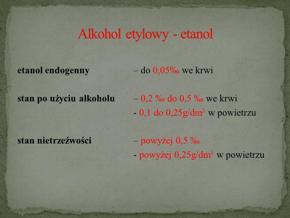 etanol endogenny – do 0,05‰ we krwi stan po użyciu alkoholu – 0,2 ‰ do 0,5 ‰ we krwi - 0,1 do 0,25g/dm 3 w powietrzu stan nietrzeźwości – powyżej 0,5 ‰ - powyżej 0,25g/dm 3 w powietrzu