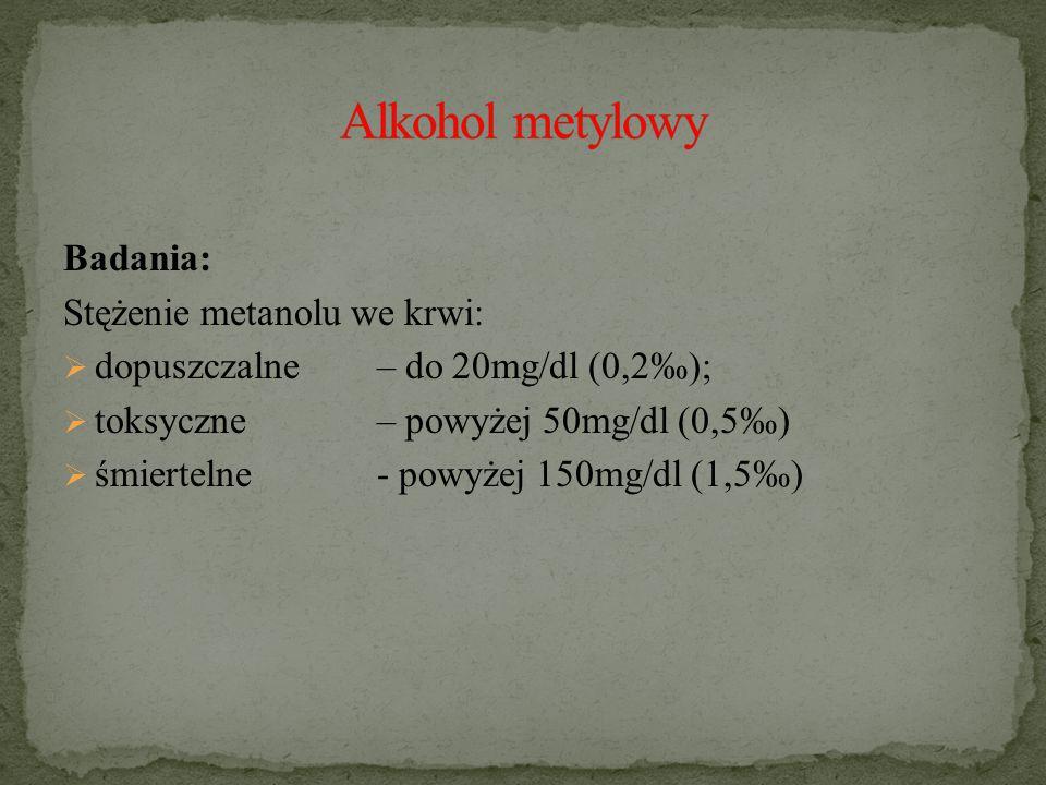 Badania: Stężenie metanolu we krwi:  dopuszczalne – do 20mg/dl (0,2‰);  toksyczne – powyżej 50mg/dl (0,5‰)  śmiertelne- powyżej 150mg/dl (1,5‰)