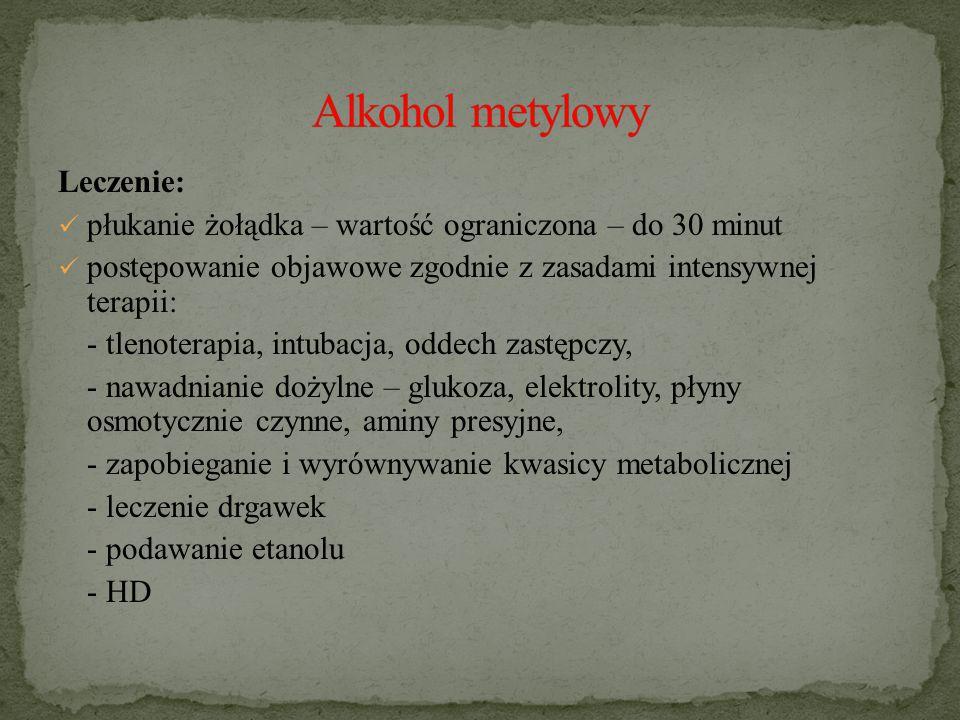 Leczenie: płukanie żołądka – wartość ograniczona – do 30 minut postępowanie objawowe zgodnie z zasadami intensywnej terapii: - tlenoterapia, intubacja, oddech zastępczy, - nawadnianie dożylne – glukoza, elektrolity, płyny osmotycznie czynne, aminy presyjne, - zapobieganie i wyrównywanie kwasicy metabolicznej - leczenie drgawek - podawanie etanolu - HD