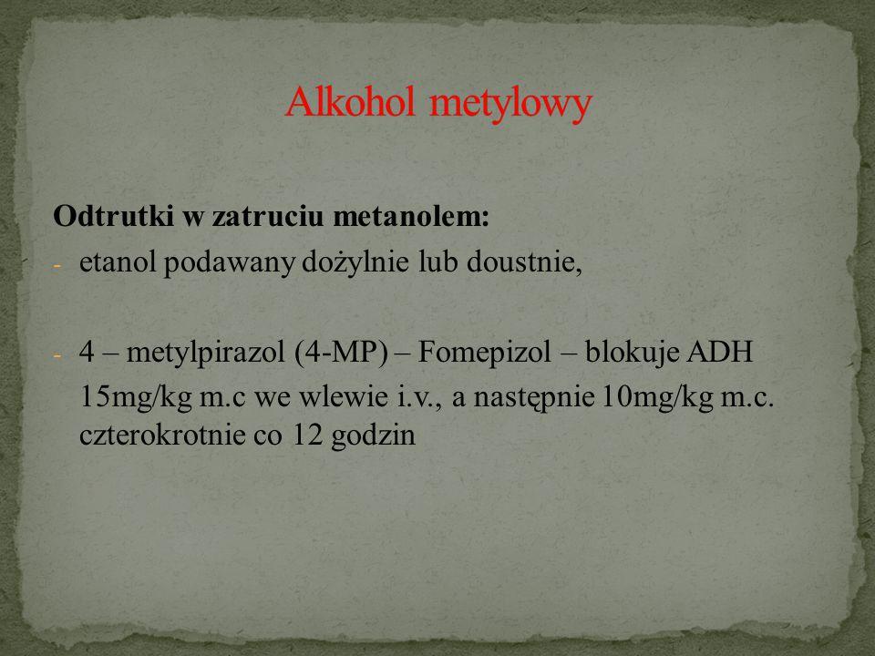 Odtrutki w zatruciu metanolem: - etanol podawany dożylnie lub doustnie, - 4 – metylpirazol (4-MP) – Fomepizol – blokuje ADH 15mg/kg m.c we wlewie i.v., a następnie 10mg/kg m.c.