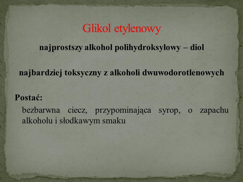 najprostszy alkohol polihydroksylowy – diol najbardziej toksyczny z alkoholi dwuwodorotlenowych Postać: bezbarwna ciecz, przypominająca syrop, o zapachu alkoholu i słodkawym smaku