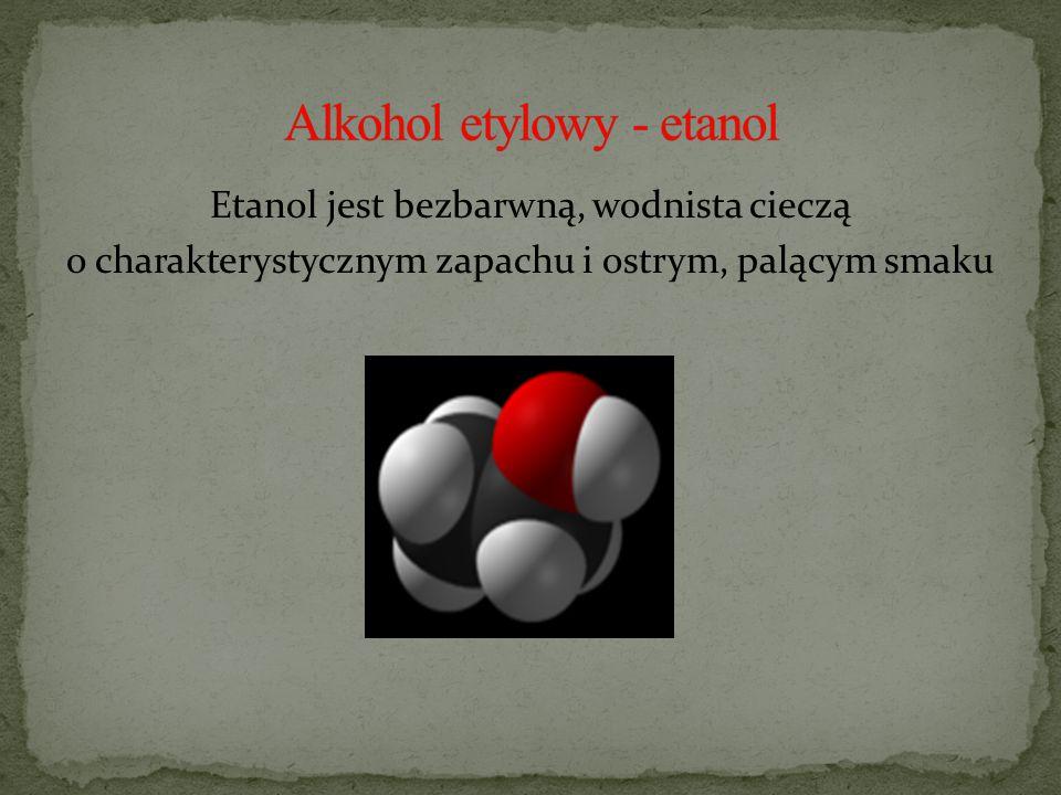 Etanol jest bezbarwną, wodnista cieczą o charakterystycznym zapachu i ostrym, palącym smaku