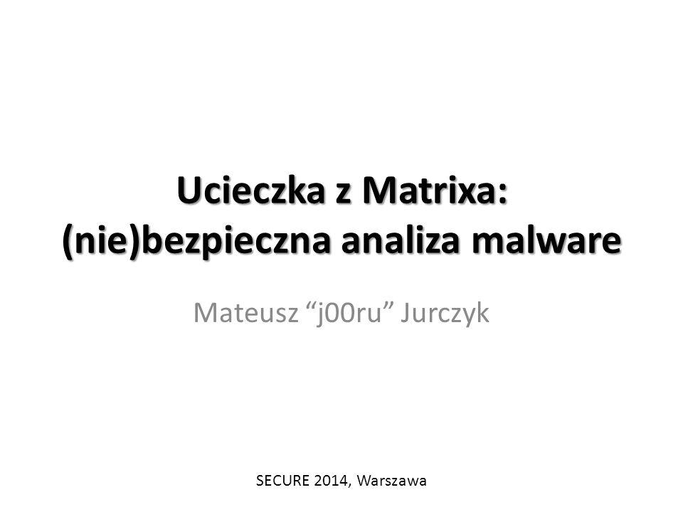 """Ucieczka z Matrixa: (nie)bezpieczna analiza malware Mateusz """"j00ru"""" Jurczyk SECURE 2014, Warszawa"""