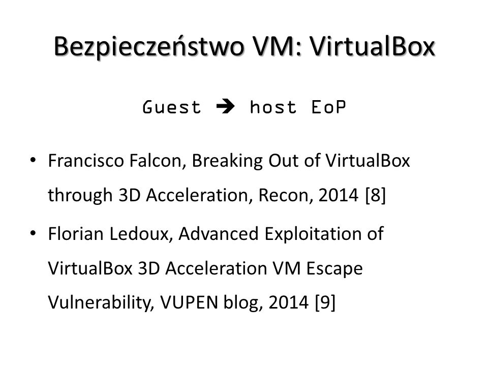 Bezpieczeństwo VM: VirtualBox Guest  host EoP Francisco Falcon, Breaking Out of VirtualBox through 3D Acceleration, Recon, 2014 [8] Florian Ledoux, Advanced Exploitation of VirtualBox 3D Acceleration VM Escape Vulnerability, VUPEN blog, 2014 [9]