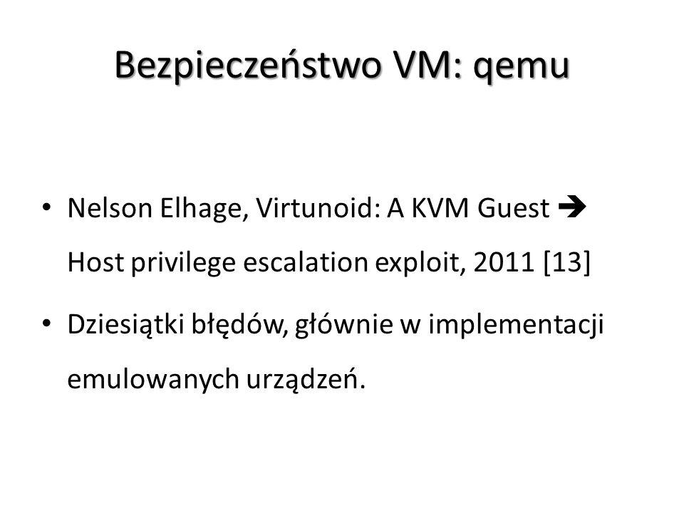 Bezpieczeństwo VM: qemu Nelson Elhage, Virtunoid: A KVM Guest  Host privilege escalation exploit, 2011 [13] Dziesiątki błędów, głównie w implementacj