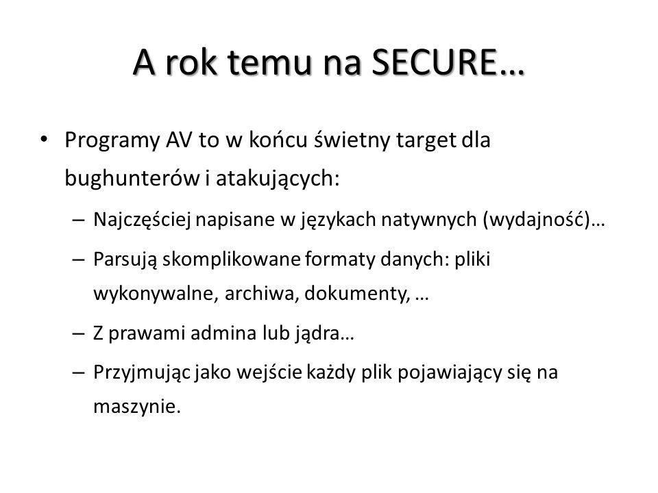 A rok temu na SECURE… Programy AV to w końcu świetny target dla bughunterów i atakujących: – Najczęściej napisane w językach natywnych (wydajność)… –