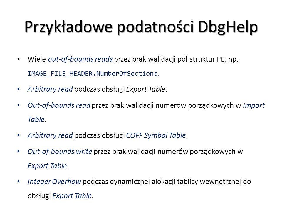 Przykładowe podatności DbgHelp Wiele out-of-bounds reads przez brak walidacji pól struktur PE, np. IMAGE_FILE_HEADER.NumberOfSections. Arbitrary read