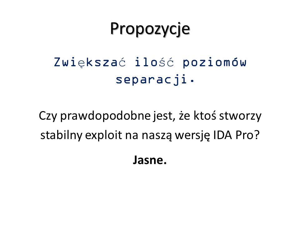 Propozycje Zwiększać ilość poziomów separacji. Czy prawdopodobne jest, że ktoś stworzy stabilny exploit na naszą wersję IDA Pro? Jasne.