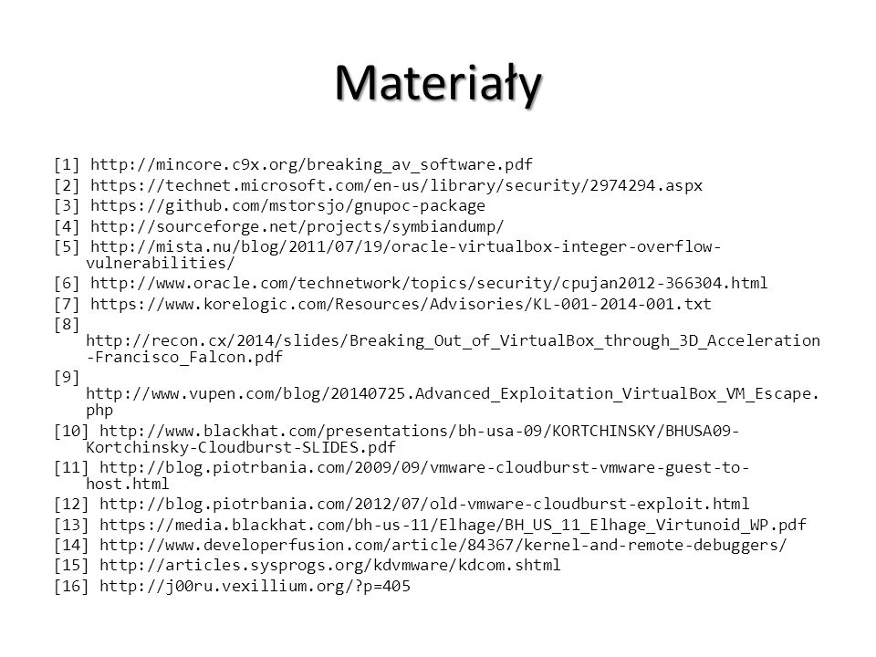 Materiały [1] http://mincore.c9x.org/breaking_av_software.pdf [2] https://technet.microsoft.com/en-us/library/security/2974294.aspx [3] https://github.com/mstorsjo/gnupoc-package [4] http://sourceforge.net/projects/symbiandump/ [5] http://mista.nu/blog/2011/07/19/oracle-virtualbox-integer-overflow- vulnerabilities/ [6] http://www.oracle.com/technetwork/topics/security/cpujan2012-366304.html [7] https://www.korelogic.com/Resources/Advisories/KL-001-2014-001.txt [8] http://recon.cx/2014/slides/Breaking_Out_of_VirtualBox_through_3D_Acceleration -Francisco_Falcon.pdf [9] http://www.vupen.com/blog/20140725.Advanced_Exploitation_VirtualBox_VM_Escape.
