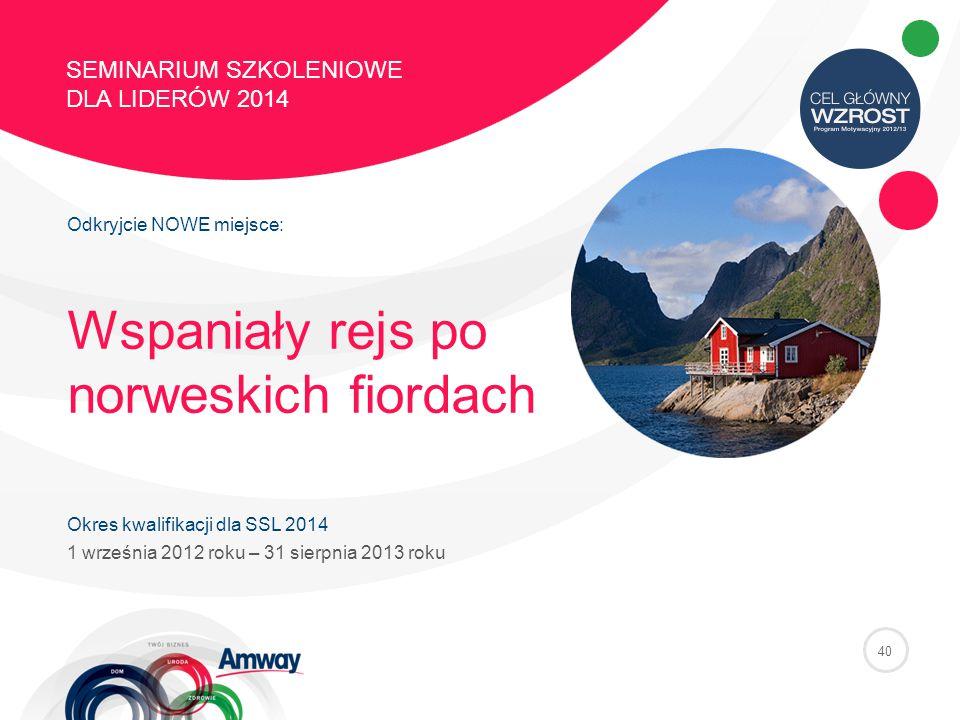 40 SEMINARIUM SZKOLENIOWE DLA LIDERÓW 2014 Odkryjcie NOWE miejsce: Wspaniały rejs po norweskich fiordach Okres kwalifikacji dla SSL 2014 1 września 2012 roku – 31 sierpnia 2013 roku