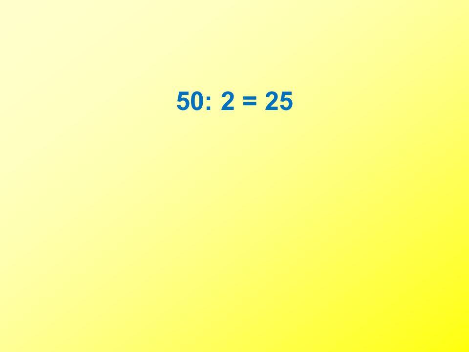 50: 2 = 25